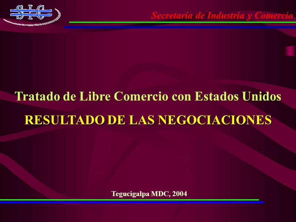 Secretaría de Industria y Comercio Tratado de Libre Comercio con Estados Unidos RESULTADO DE LAS NEGOCIACIONES Tegucigalpa MDC, 2004