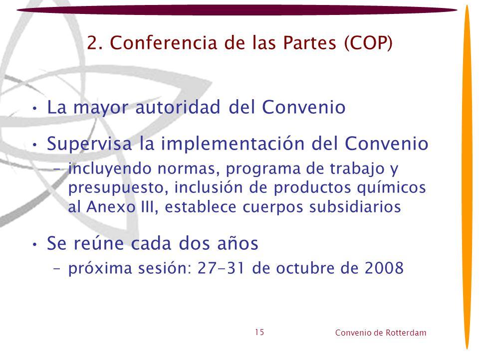 Convenio de Rotterdam 15 2. Conferencia de las Partes (COP) La mayor autoridad del Convenio Supervisa la implementación del Convenio –incluyendo norma