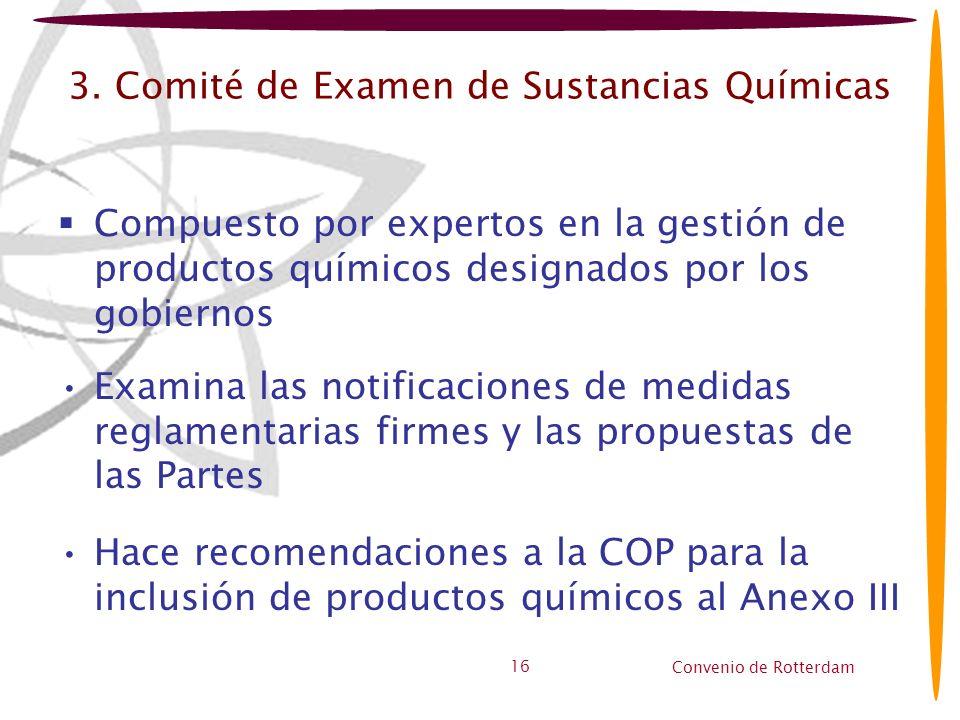 Convenio de Rotterdam 16 3. Comité de Examen de Sustancias Químicas Compuesto por expertos en la gestión de productos químicos designados por los gobi