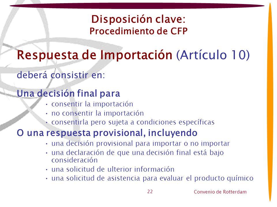 Convenio de Rotterdam 22 Disposición clave: Procedimiento de CFP Respuesta de Importación (Artículo 10) deberá consistir en: Una decisión final para c