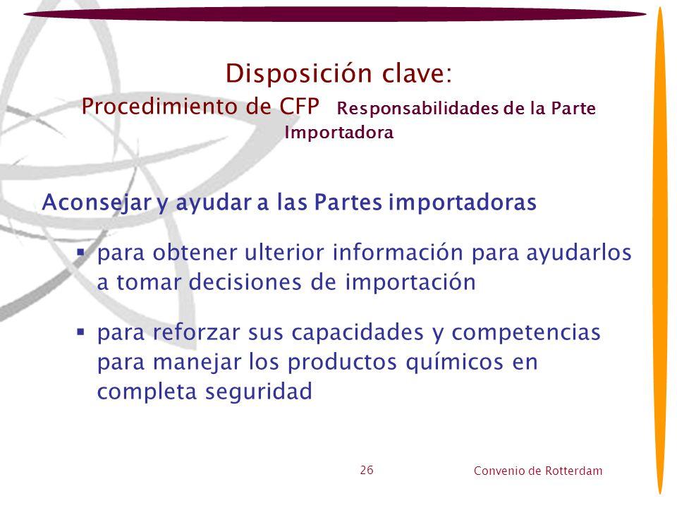 Convenio de Rotterdam 26 Disposición clave: Procedimiento de CFP Responsabilidades de la Parte Importadora Aconsejar y ayudar a las Partes importadora