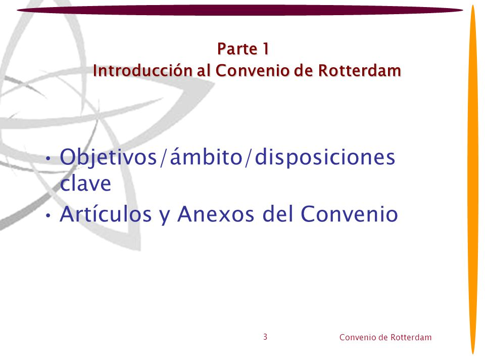 Convenio de Rotterdam 3 Parte 1 Introducción al Convenio de Rotterdam Objetivos/ámbito/disposiciones clave Artículos y Anexos del Convenio