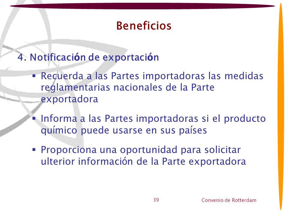 Convenio de Rotterdam 39 Beneficios 4. Notificaci ó n de exportaci ó n Recuerda a las Partes importadoras las medidas reglamentarias nacionales de la
