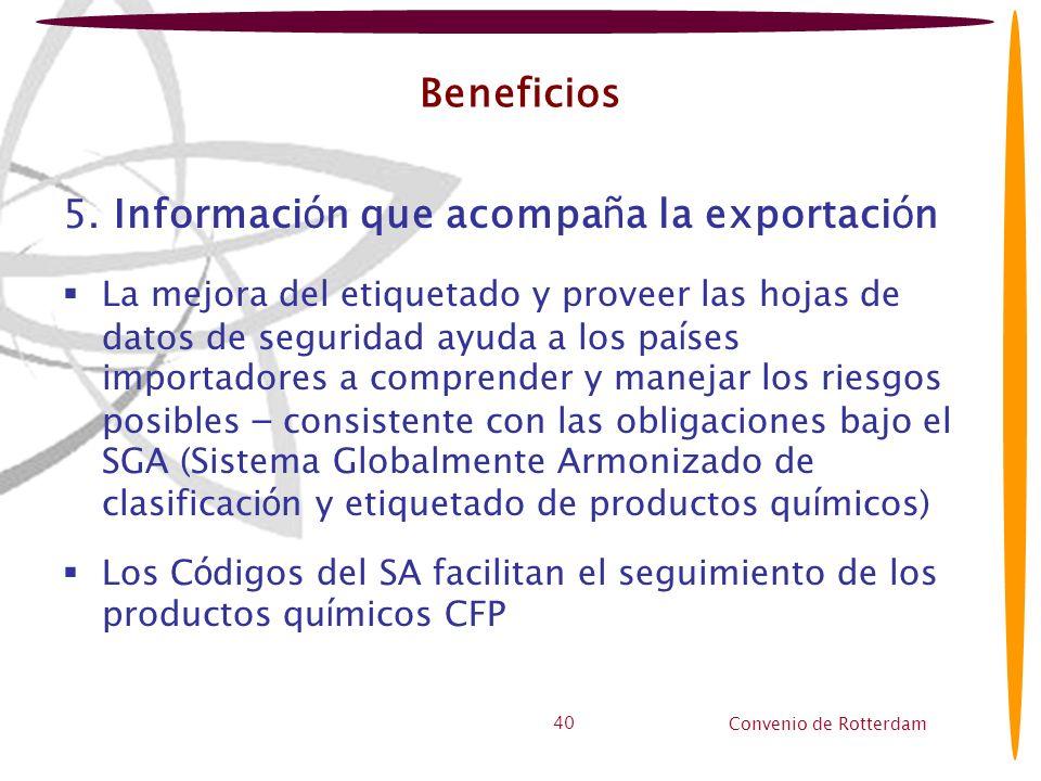 Convenio de Rotterdam 40 Beneficios 5. Informaci ó n que acompa ñ a la exportaci ó n La mejora del etiquetado y proveer las hojas de datos de segurida