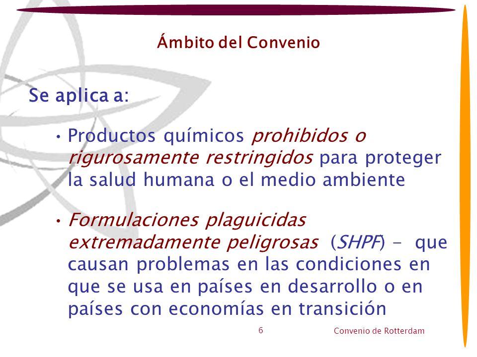 Convenio de Rotterdam 6 Ámbito del Convenio Se aplica a: Productos químicos prohibidos o rigurosamente restringidos para proteger la salud humana o el