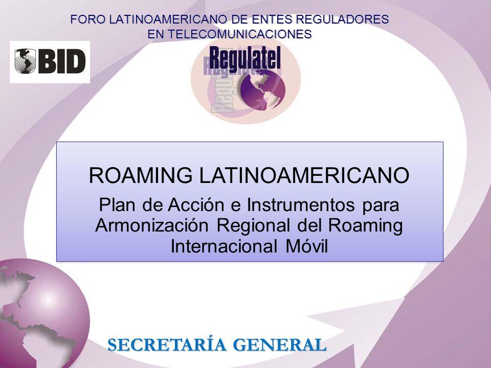 FORO LATINOAMERICANO DE ENTES REGULADORES EN TELECOMUNICACIONES SECRETARÍA GENERAL ROAMING LATINOAMERICANO Plan de Acción e Instrumentos para Armoniza