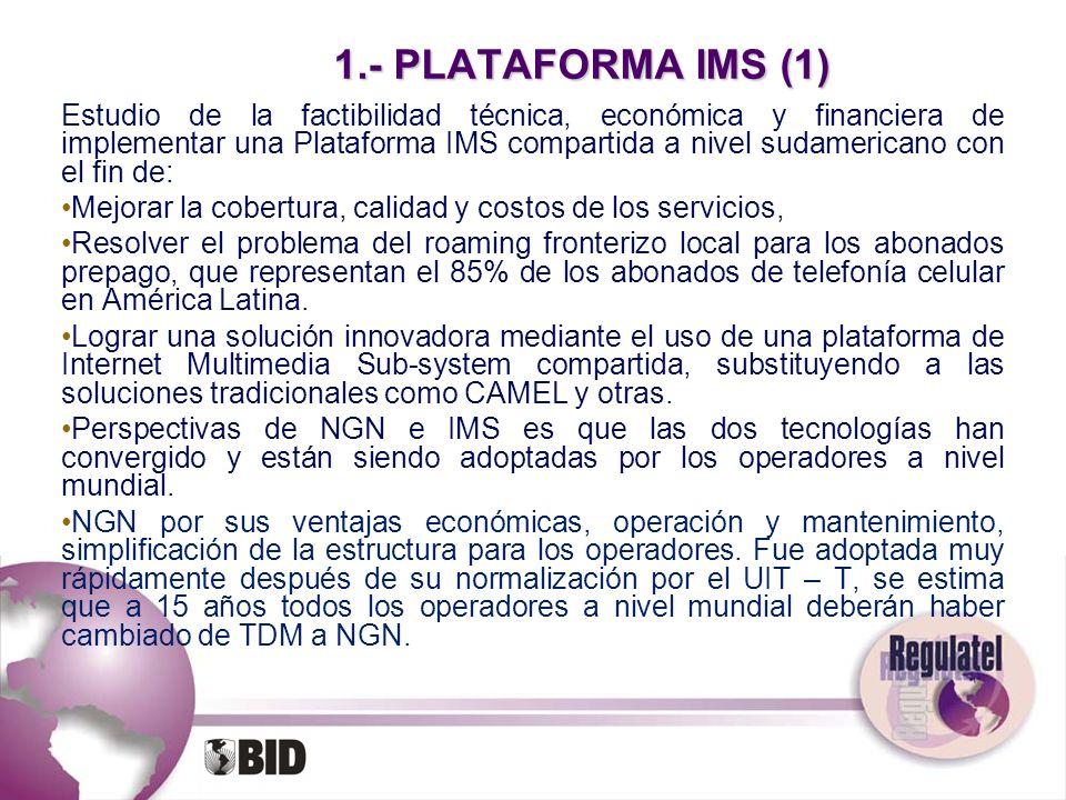 1.- PLATAFORMA IMS (1) Estudio de la factibilidad técnica, económica y financiera de implementar una Plataforma IMS compartida a nivel sudamericano co