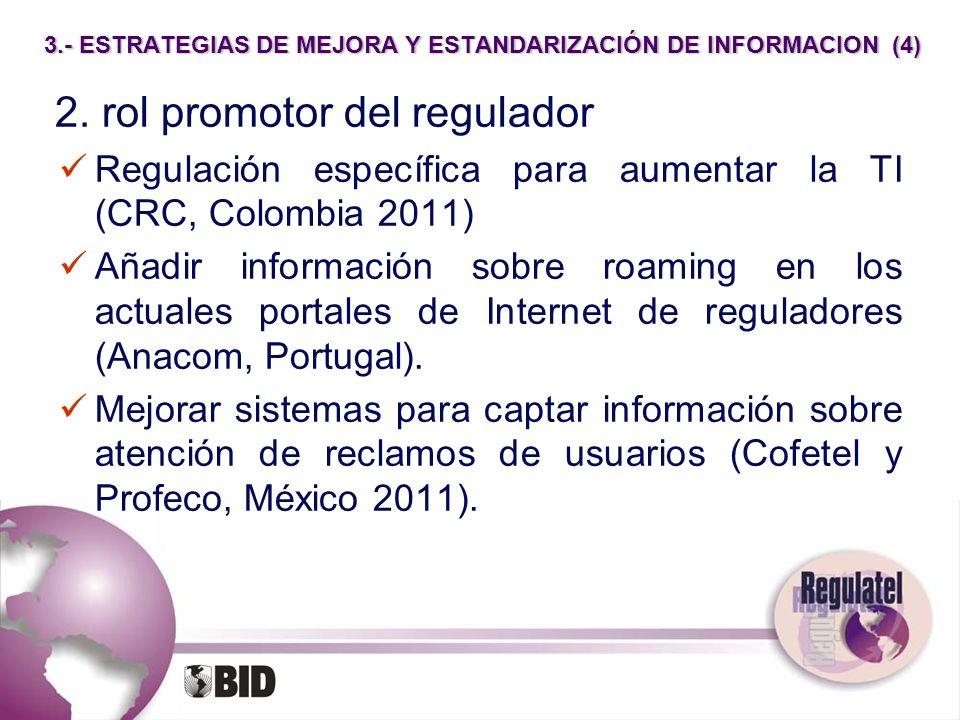 3.- ESTRATEGIAS DE MEJORA Y ESTANDARIZACIÓN DE INFORMACION (4) 2. rol promotor del regulador Regulación específica para aumentar la TI (CRC, Colombia