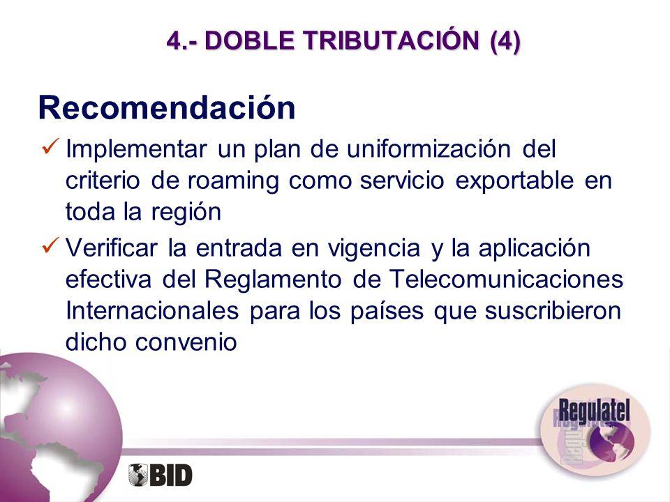 4.- DOBLE TRIBUTACIÓN (4) Recomendación Implementar un plan de uniformización del criterio de roaming como servicio exportable en toda la región Verif