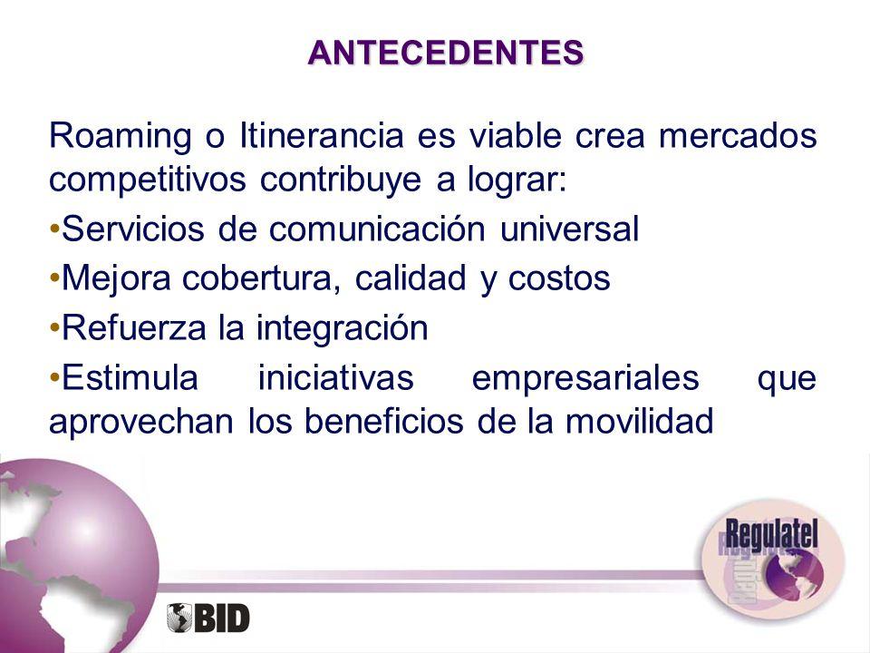 ANTECEDENTES Roaming o Itinerancia es viable crea mercados competitivos contribuye a lograr: Servicios de comunicación universal Mejora cobertura, cal