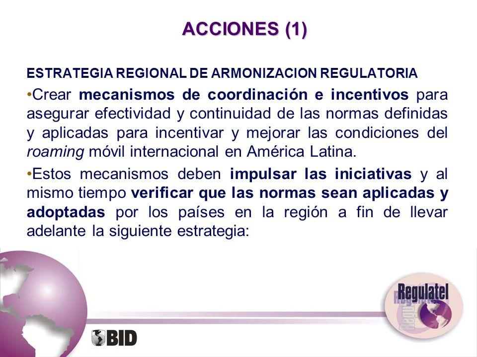 ACCIONES (1) ESTRATEGIA REGIONAL DE ARMONIZACION REGULATORIA Crear mecanismos de coordinación e incentivos para asegurar efectividad y continuidad de