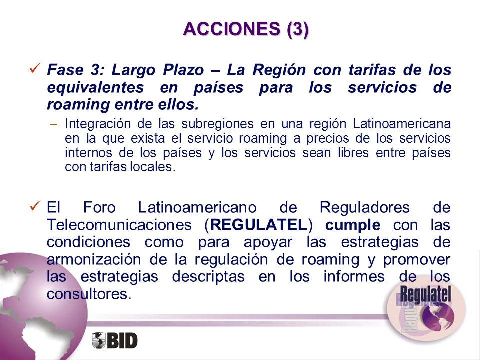 ACCIONES (3) Fase 3: Largo Plazo – La Región con tarifas de los equivalentes en países para los servicios de roaming entre ellos. –Integración de las