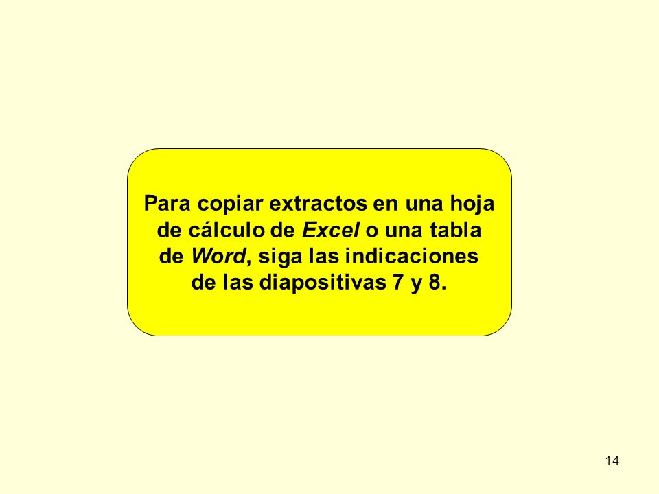 14 Para copiar extractos en una hoja de cálculo de Excel o una tabla de Word, siga las indicaciones de las diapositivas 7 y 8.