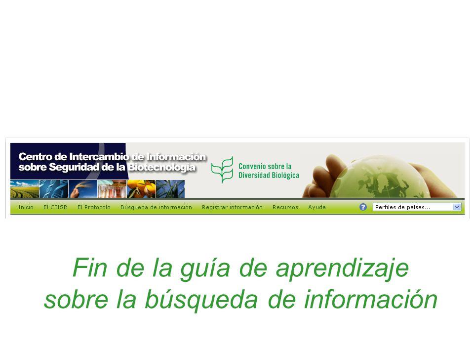 Fin de la guía de aprendizaje sobre la búsqueda de información Centro de Intercambio de Información sobre Seguridad de la Biotecnología (CIISB)