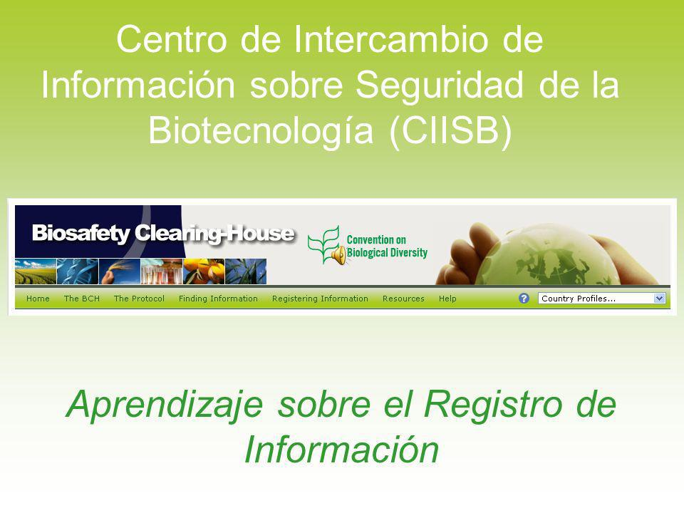 Centro de Intercambio de Información sobre Seguridad de la Biotecnología (CIISB) Bienvenidos a este módulo de aprendizaje sobre la sección de registro de información del Centro de Intercambio.