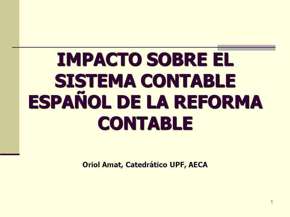 1 IMPACTO SOBRE EL SISTEMA CONTABLE ESPAÑOL DE LA REFORMA CONTABLE Oriol Amat, Catedrático UPF, AECA