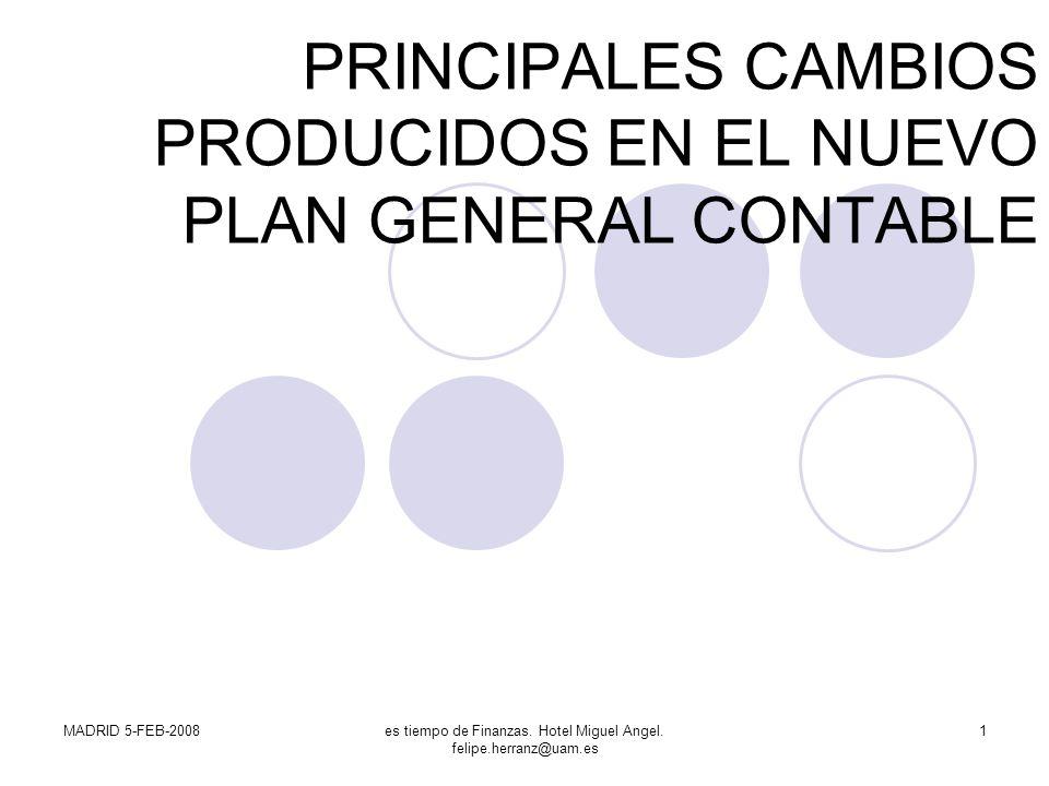 MADRID 5-FEB-2008es tiempo de Finanzas. Hotel Miguel Angel. felipe.herranz@uam.es 1 PRINCIPALES CAMBIOS PRODUCIDOS EN EL NUEVO PLAN GENERAL CONTABLE