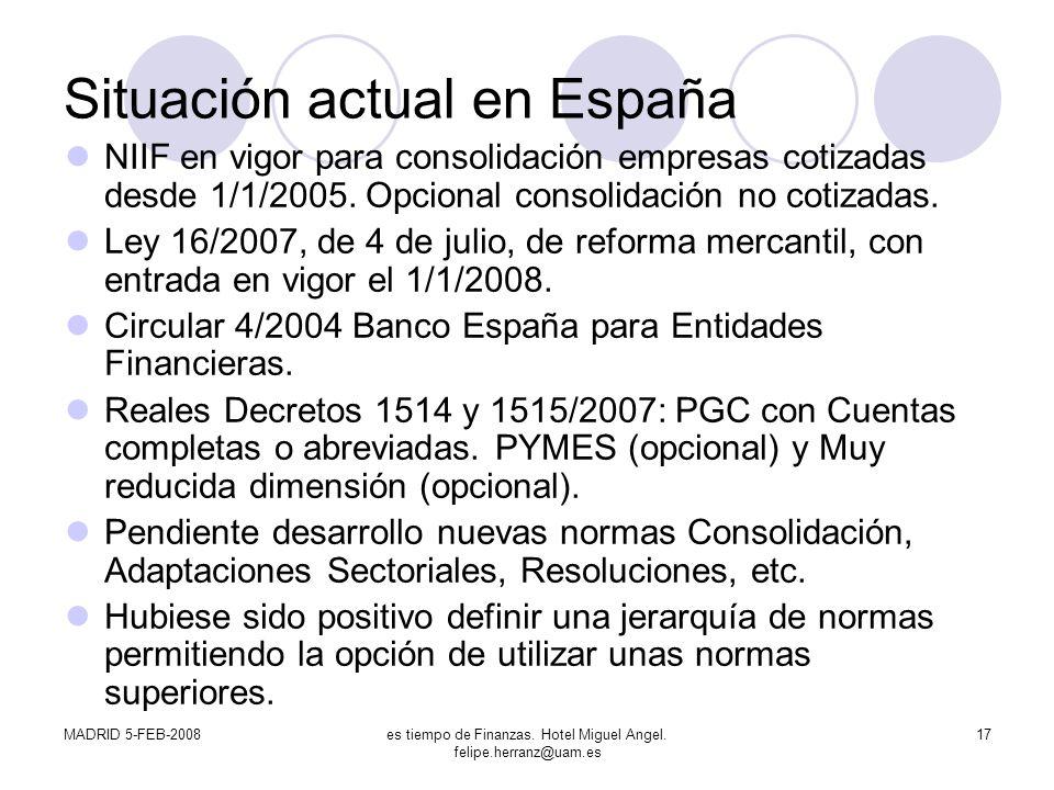 MADRID 5-FEB-2008es tiempo de Finanzas. Hotel Miguel Angel. felipe.herranz@uam.es 17 Situación actual en España NIIF en vigor para consolidación empre