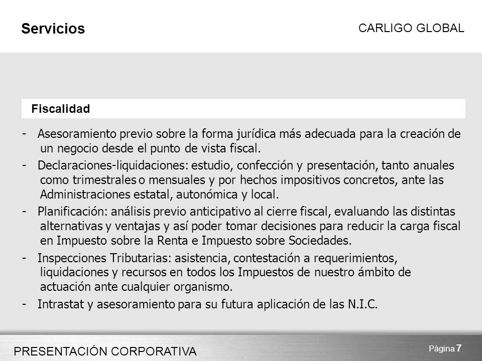 PRESENTACIÓN CORPORATIVA CARLIGO GLOBAL Página 8 Servicios Control de Gestión 1.Diseño de los procesos de control interno (facturación, cobros, pagos…) revisión de las políticas contables y adaptación de la información contable a las necesidades de gestión, preparando de esta manera la información de la empresa para un análisis adecuado 2.Asesoramiento en la preparación de los presupuestos de la empresa para alinearlos con la gestión y permitir el análisis y seguimiento de la actividad de forma sencilla, comparándolos con la realidad actual o pasada de la empresa 3.Asesoramiento en el establecimiento de procesos de reporting fijando entre otros aspectos los plazos, el formato de presentación y la forma de extracción de la información contable y de gestión 4.Asesoramiento en la implantación de herramientas informáticas de gestión.