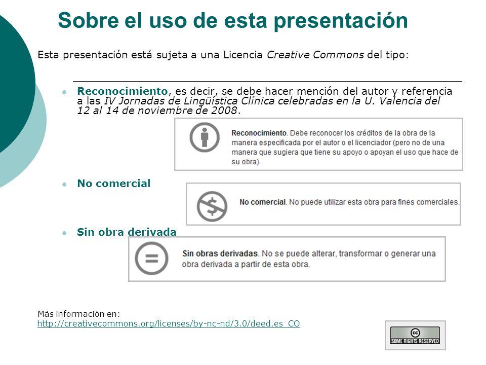 Sobre el uso de esta presentación Esta presentación está sujeta a una Licencia Creative Commons del tipo: Reconocimiento, es decir, se debe hacer mención del autor y referencia a las IV Jornadas de Lingüística Clínica celebradas en la U.