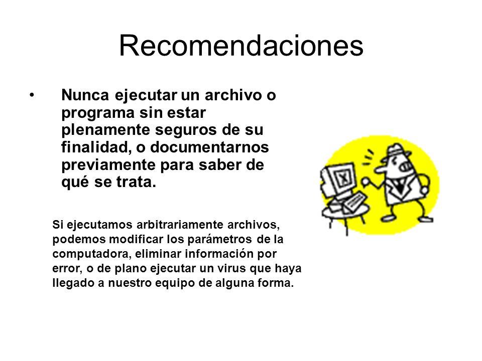 Recomendaciones Nunca ejecutar un archivo o programa sin estar plenamente seguros de su finalidad, o documentarnos previamente para saber de qué se tr