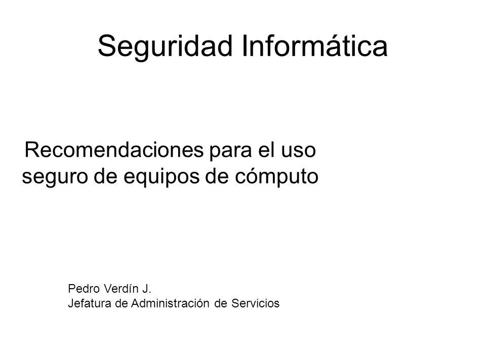 Seguridad Informática Recomendaciones para el uso seguro de equipos de cómputo Pedro Verdín J. Jefatura de Administración de Servicios