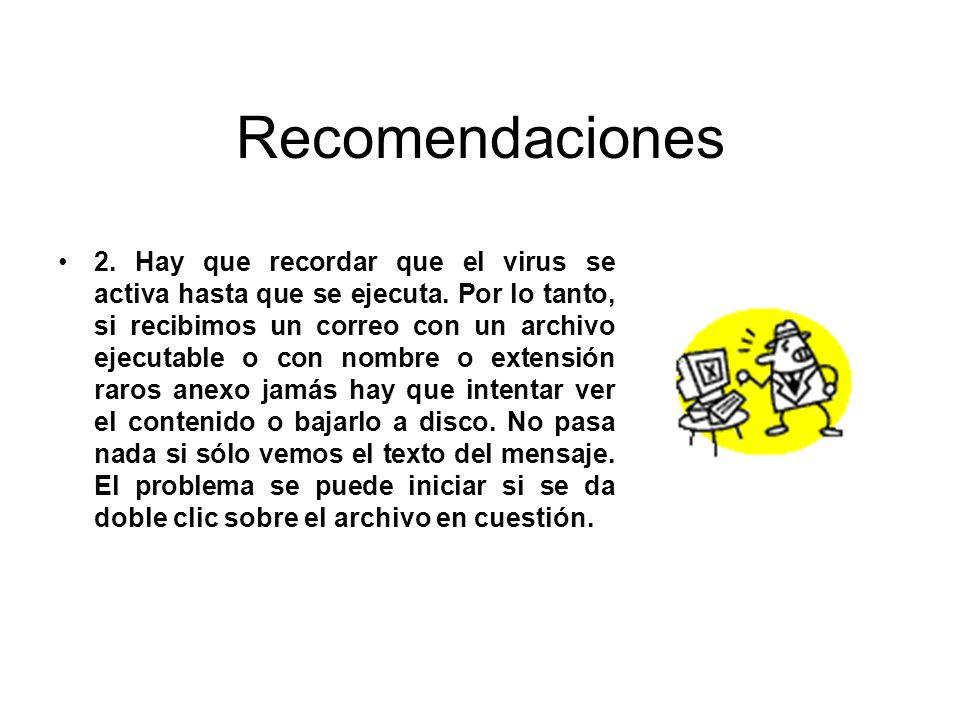 Recomendaciones 2. Hay que recordar que el virus se activa hasta que se ejecuta. Por lo tanto, si recibimos un correo con un archivo ejecutable o con