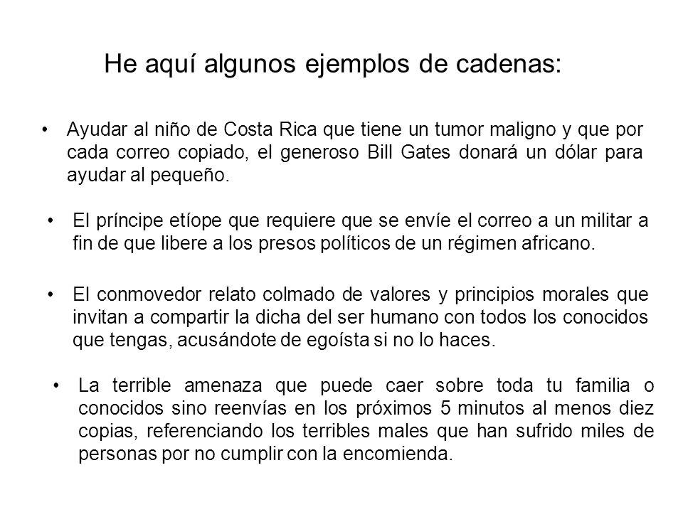 He aquí algunos ejemplos de cadenas: Ayudar al niño de Costa Rica que tiene un tumor maligno y que por cada correo copiado, el generoso Bill Gates don