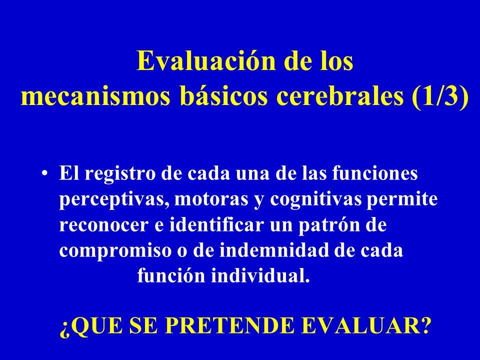 Evaluación de los mecanismos básicos cerebrales (1/3) El registro de cada una de las funciones perceptivas, motoras y cognitivas permite reconocer e i