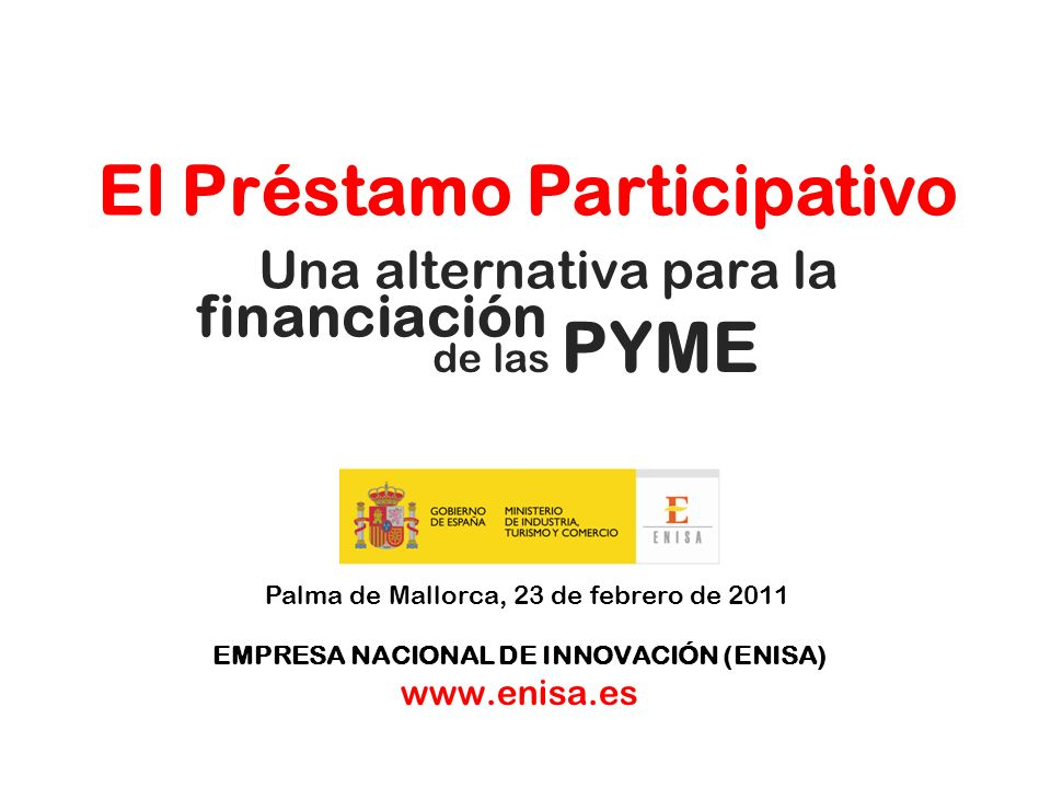 Una alternativa para la Palma de Mallorca, 23 de febrero de 2011 EMPRESA NACIONAL DE INNOVACIÓN (ENISA) www.enisa.es El Préstamo Participativo financi