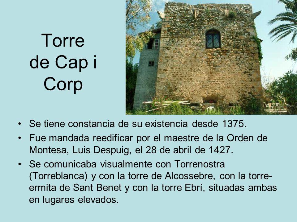 Torre de Cap i Corp Se tiene constancia de su existencia desde 1375. Fue mandada reedificar por el maestre de la Orden de Montesa, Luis Despuig, el 28