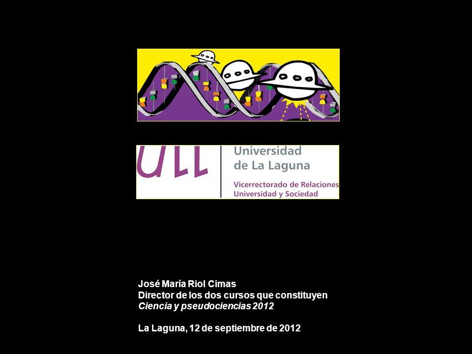 José María Riol Cimas Director de los dos cursos que constituyen Ciencia y pseudociencias 2012 La Laguna, 12 de septiembre de 2012