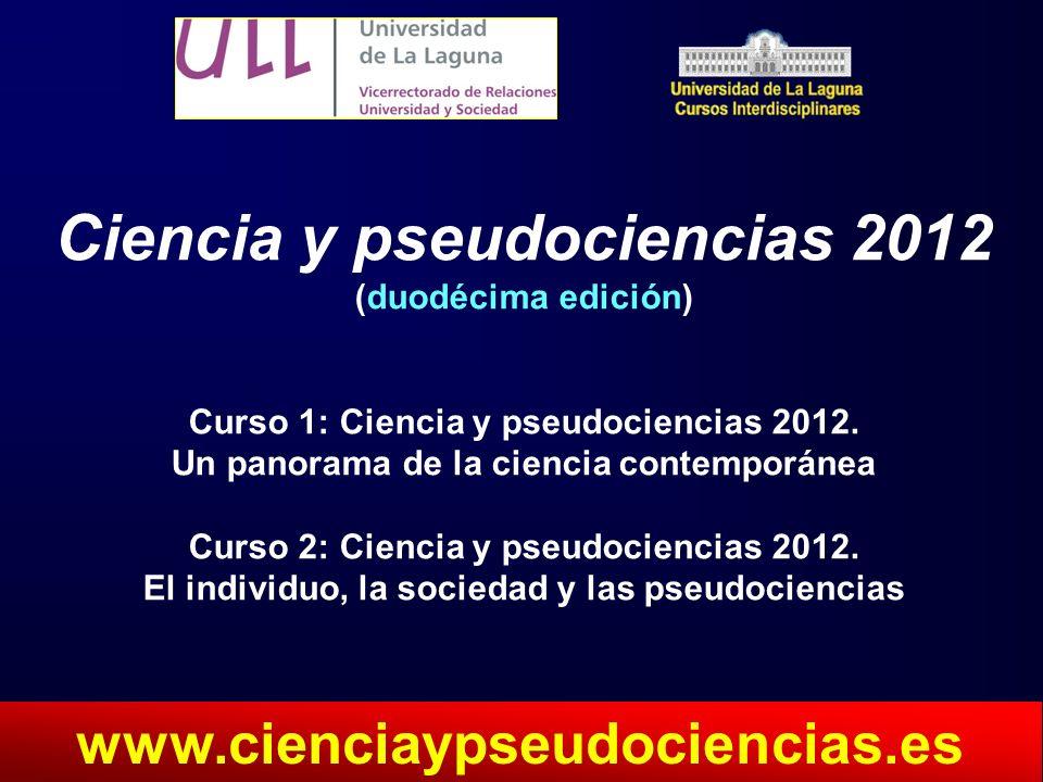 Ciencia y pseudociencias 2012 (duodécima edición) Curso 1: Ciencia y pseudociencias 2012. Un panorama de la ciencia contemporánea Curso 2: Ciencia y p