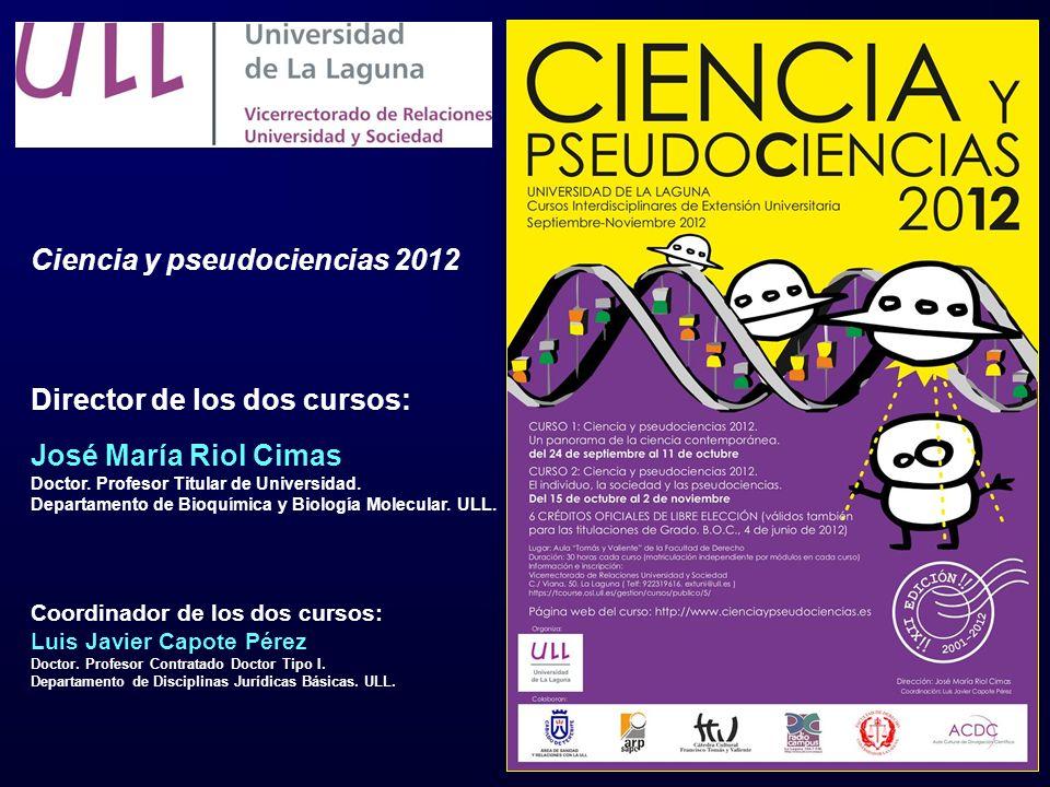 Ciencia y pseudociencias 2012 Director de los dos cursos: José María Riol Cimas Doctor. Profesor Titular de Universidad. Departamento de Bioquímica y