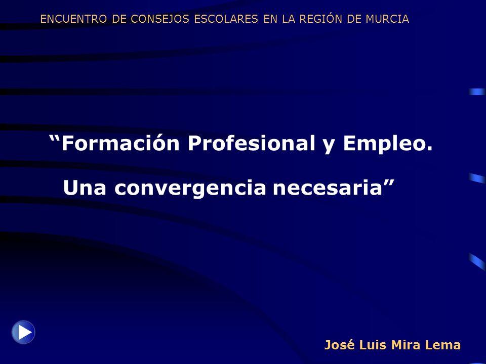 José Luis Mira Lema Formación Profesional y Empleo. Una convergencia necesaria ENCUENTRO DE CONSEJOS ESCOLARES EN LA REGIÓN DE MURCIA
