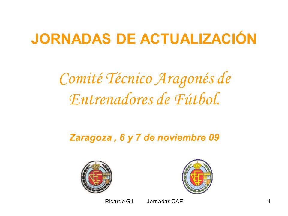 Ricardo Gil Jornadas CAE1 JORNADAS DE ACTUALIZACIÓN Comité Técnico Aragonés de Entrenadores de Fútbol. Zaragoza, 6 y 7 de noviembre 09