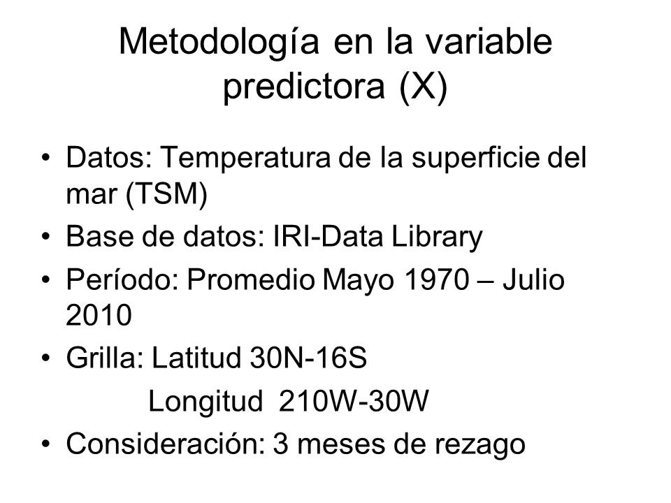Metodología en la variable predictora (X) Datos: Temperatura de la superficie del mar (TSM) Base de datos: IRI-Data Library Período: Promedio Mayo 197