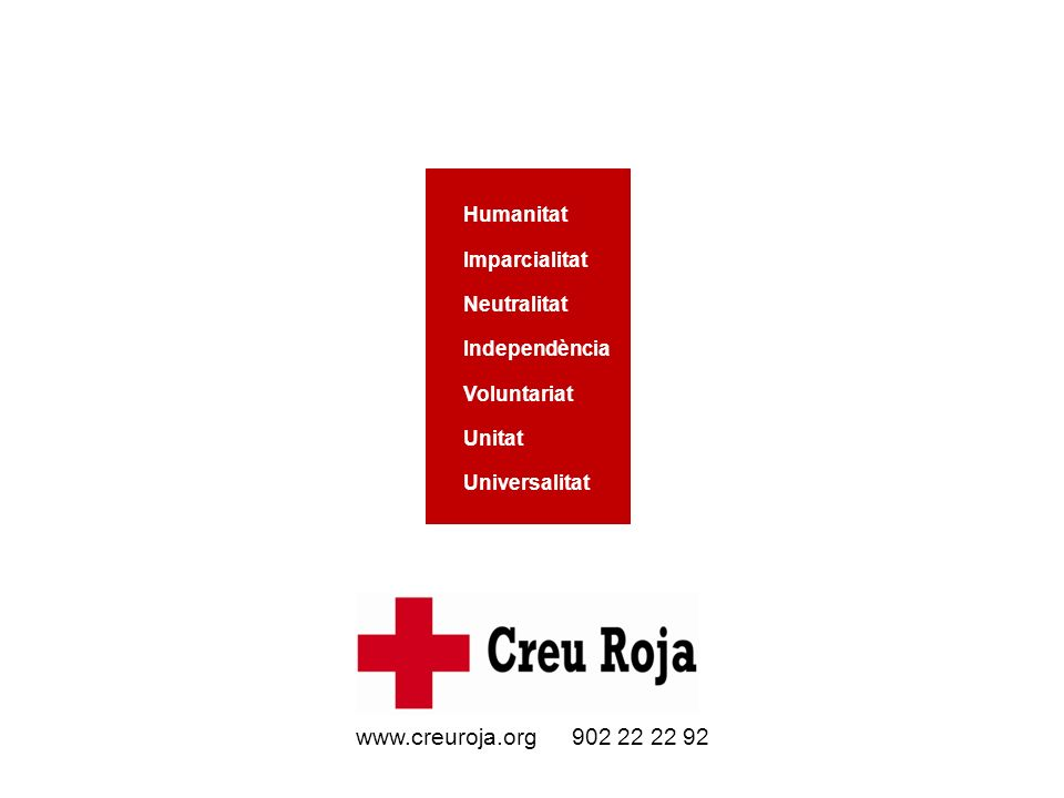 www.creuroja.org 902 22 22 92 Humanitat Imparcialitat Neutralitat Independència Voluntariat Unitat Universalitat