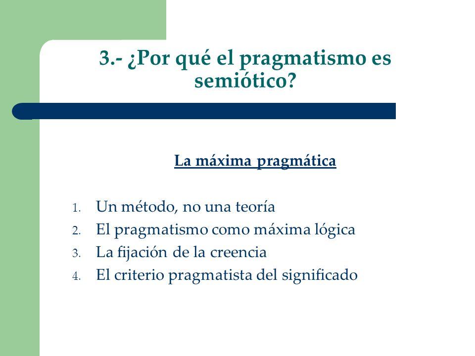 3.- ¿Por qué el pragmatismo es semiótico? La máxima pragmática 1. Un método, no una teoría 2. El pragmatismo como máxima lógica 3. La fijación de la c
