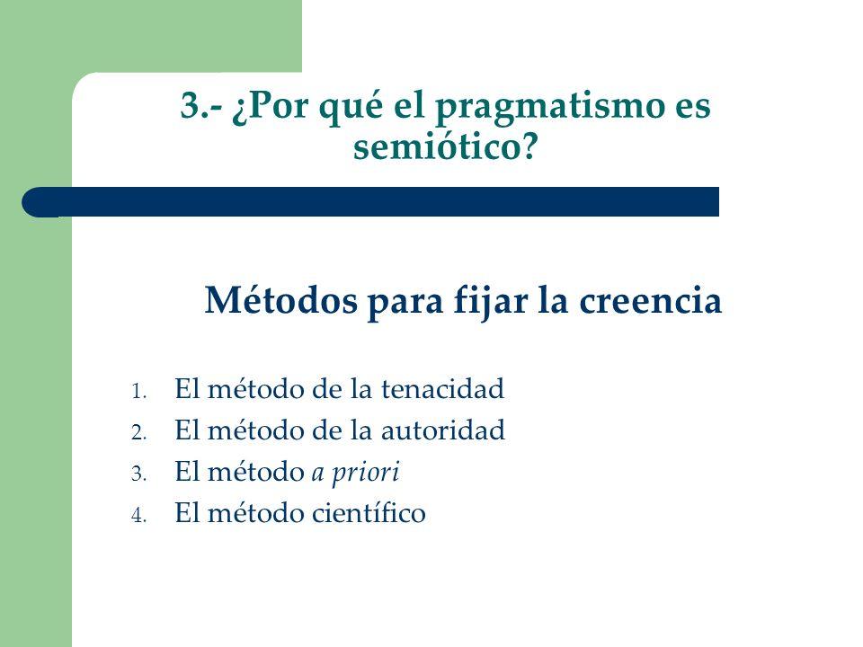 3.- ¿Por qué el pragmatismo es semiótico? Métodos para fijar la creencia 1. El método de la tenacidad 2. El método de la autoridad 3. El método a prio