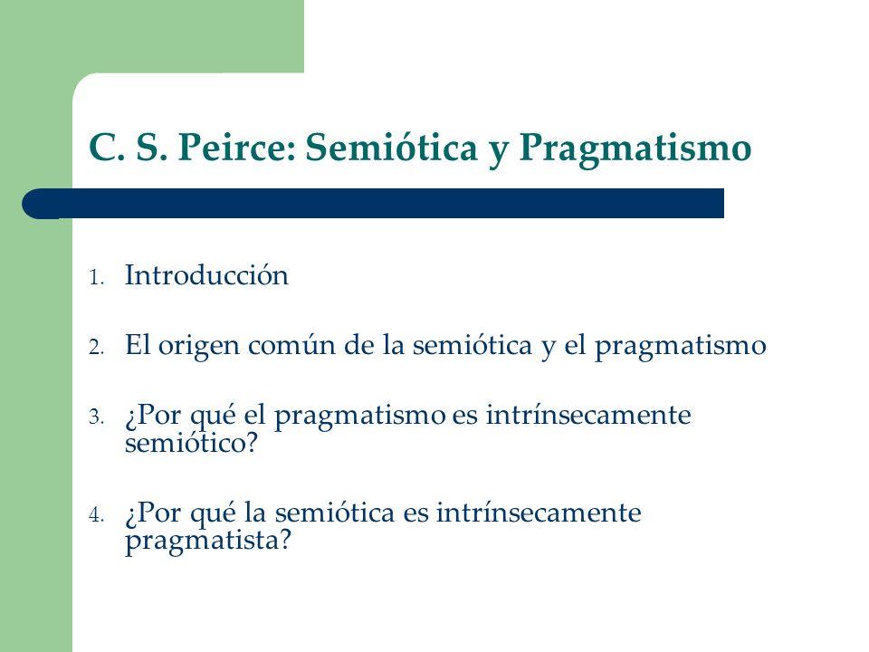 C. S. Peirce: Semiótica y Pragmatismo 1. Introducción 2. El origen común de la semiótica y el pragmatismo 3. ¿Por qué el pragmatismo es intrínsecament