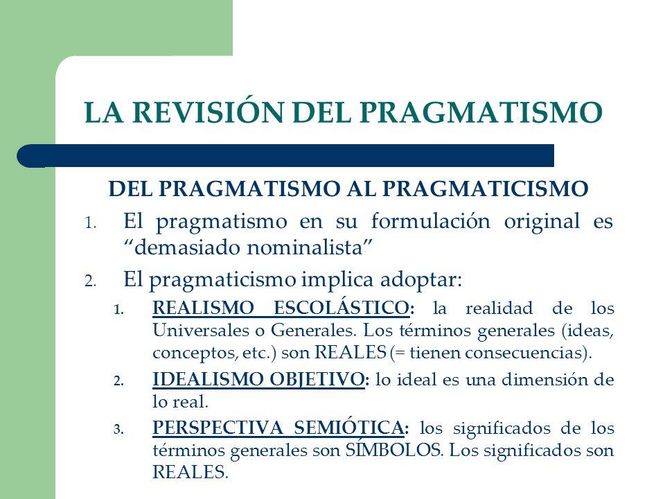 LA REVISIÓN DEL PRAGMATISMO DEL PRAGMATISMO AL PRAGMATICISMO 1. El pragmatismo en su formulación original es demasiado nominalista 2. El pragmaticismo