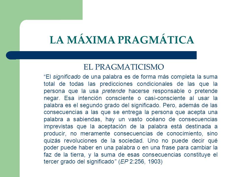LA MÁXIMA PRAGMÁTICA EL PRAGMATICISMO El significado de una palabra es de forma más completa la suma total de todas las predicciones condicionales de