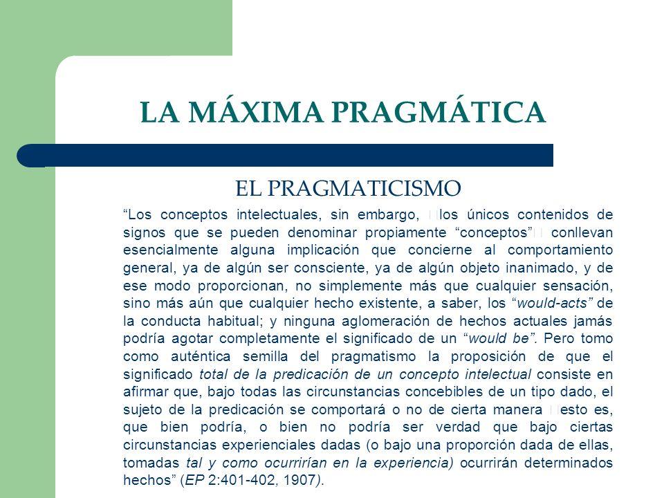 LA MÁXIMA PRAGMÁTICA EL PRAGMATICISMO Los conceptos intelectuales, sin embargo, los únicos contenidos de signos que se pueden denominar propiamente co