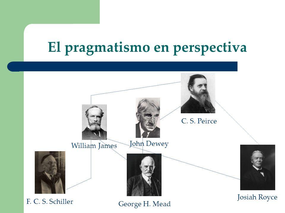 El pragmatismo en perspectiva F. C. S. Schiller George H. Mead John Dewey C. S. Peirce William James Josiah Royce