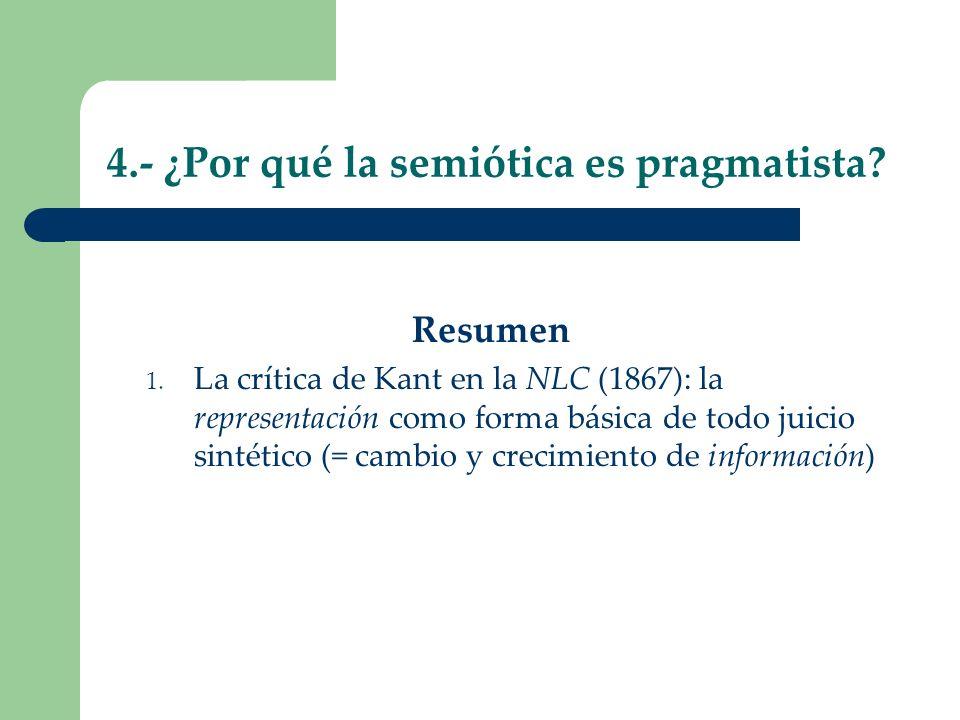 4.- ¿Por qué la semiótica es pragmatista? Resumen 1. La crítica de Kant en la NLC (1867): la representación como forma básica de todo juicio sintético