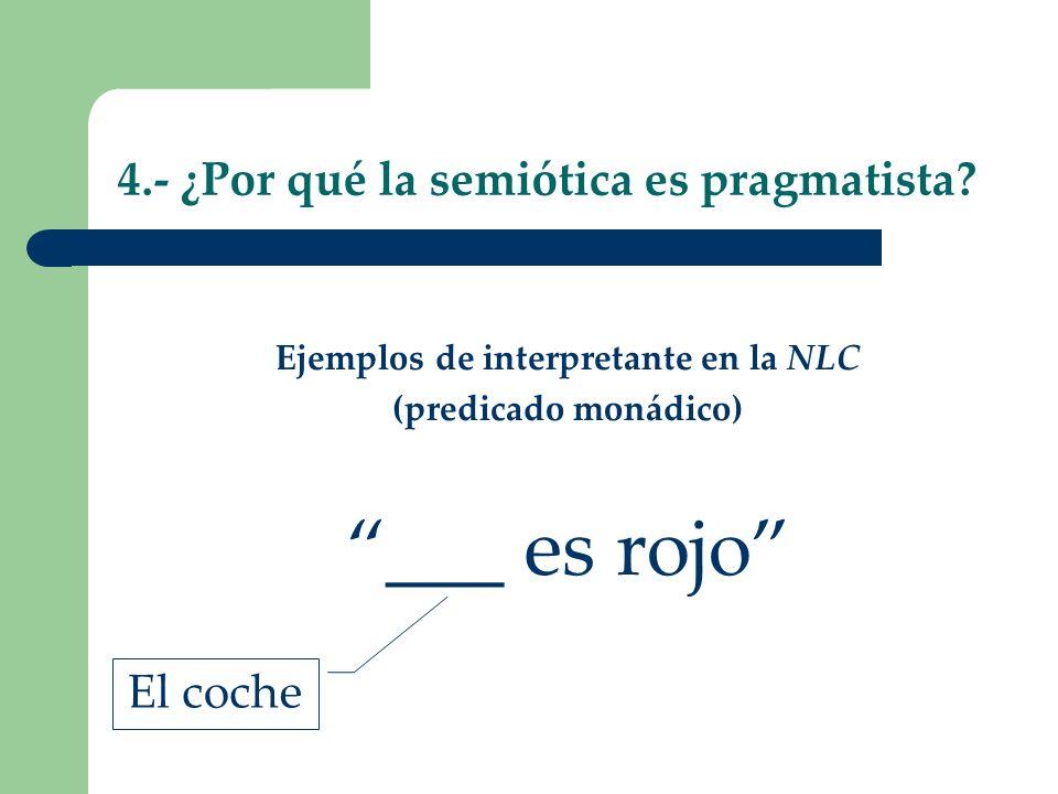 4.- ¿Por qué la semiótica es pragmatista? Ejemplos de interpretante en la NLC (predicado monádico) ___ es rojo El coche
