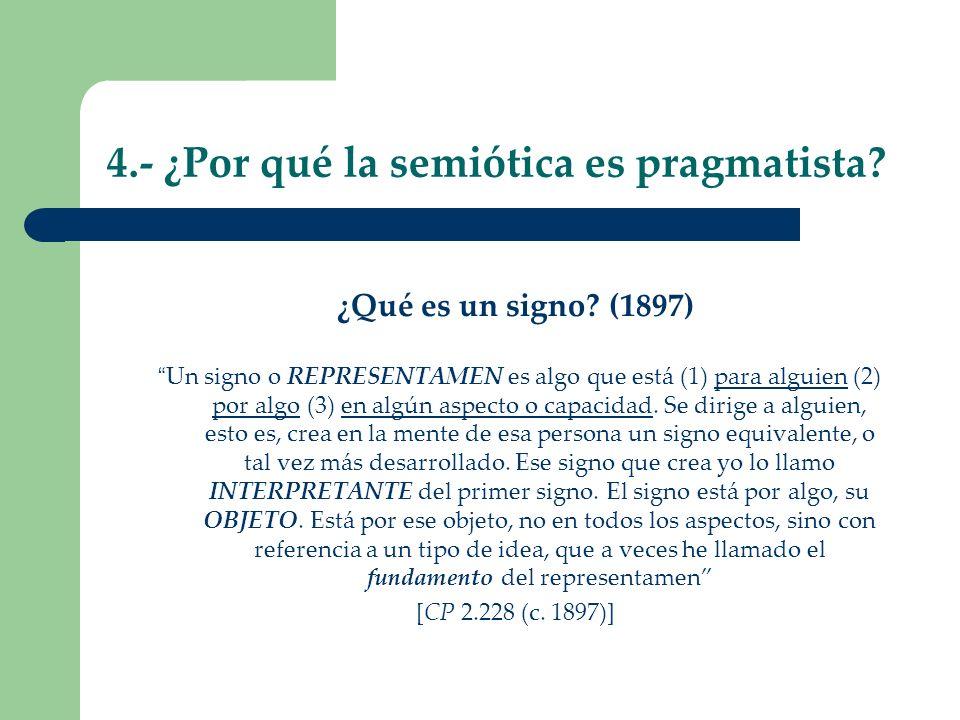4.- ¿Por qué la semiótica es pragmatista? ¿Qué es un signo? (1897) Un signo o REPRESENTAMEN es algo que está (1) para alguien (2) por algo (3) en algú