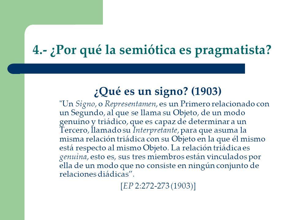 4.- ¿Por qué la semiótica es pragmatista? ¿Qué es un signo? (1903) Un Signo, o Representamen, es un Primero relacionado con un Segundo, al que se llam