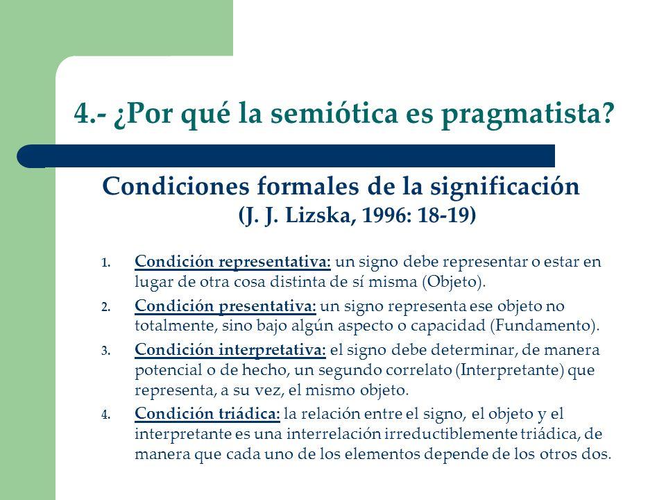 4.- ¿Por qué la semiótica es pragmatista? Condiciones formales de la significación (J. J. Lizska, 1996: 18-19) 1. Condición representativa: un signo d